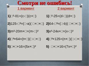 Смотри не ошибись! 1 вариант 1)□²-81=(с-□)(с+□) 2)125-□³=(□-a)( □+□+□) 3)m²-2