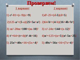 Проверяем! 1 вариант 1) с²-81=(с-9)(с+9) 2)125-a³=(5-a)(25+5a+a²) 3) m²-20m+1