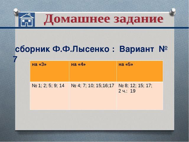 сборник Ф.Ф.Лысенко : Вариант № 7 на «3»на «4»на «5» № 1; 2; 5; 9; 14 № 4...