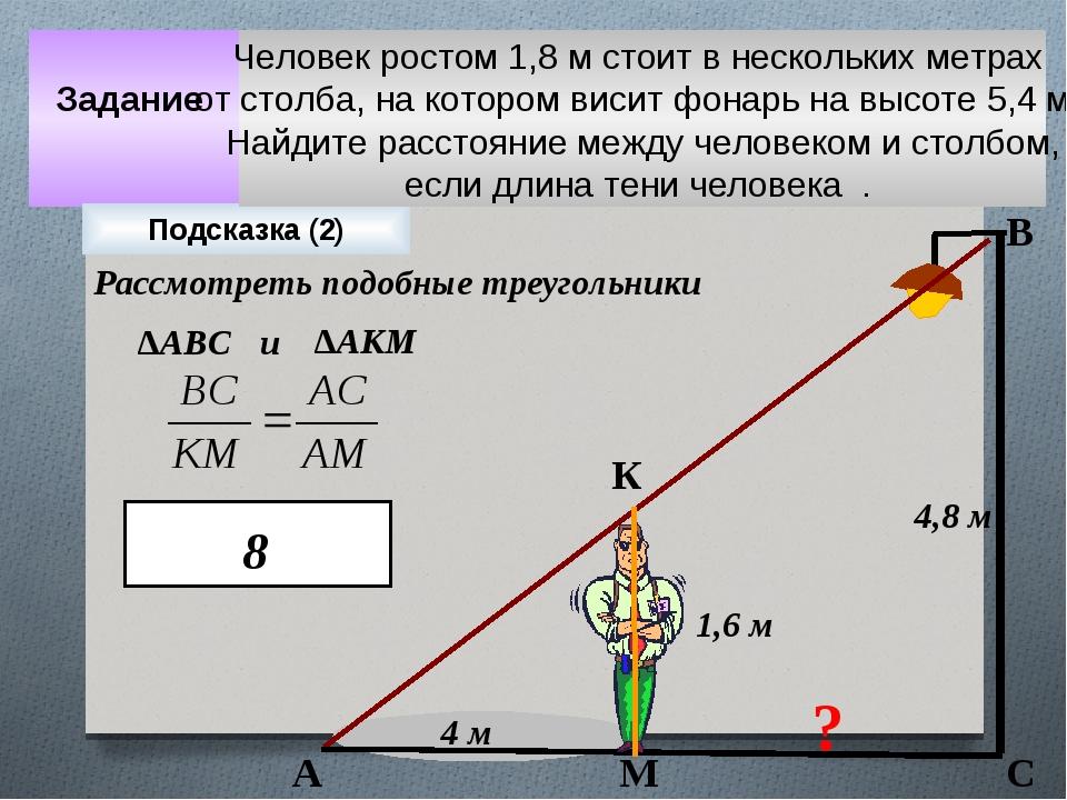 Задание 4 м 4,8 м ? 1,6 м Подсказка (2) А К М В С Рассмотреть подобные треуго...