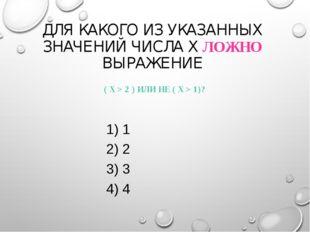 ДЛЯ КАКОГО ИЗ УКАЗАННЫХ ЗНАЧЕНИЙ ЧИСЛА X ЛОЖНО ВЫРАЖЕНИЕ ( X > 2 ) ИЛИ НЕ (