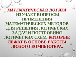 МАТЕМАТИЧЕСКАЯ ЛОГИКА ИЗУЧАЕТ ВОПРОСЫ ПРИМЕНЕНИЯ МАТЕМАТИЧЕСКИХ МЕТОДОВ ДЛЯ