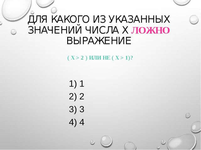 ДЛЯ КАКОГО ИЗ УКАЗАННЫХ ЗНАЧЕНИЙ ЧИСЛА X ЛОЖНО ВЫРАЖЕНИЕ ( X > 2 ) ИЛИ НЕ (...