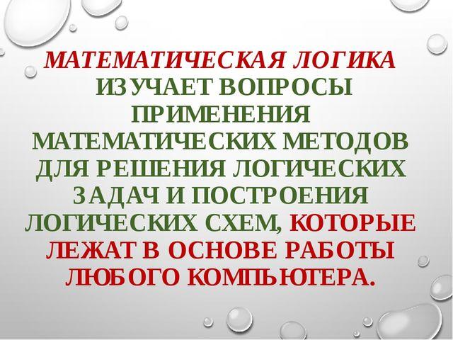 МАТЕМАТИЧЕСКАЯ ЛОГИКА ИЗУЧАЕТ ВОПРОСЫ ПРИМЕНЕНИЯ МАТЕМАТИЧЕСКИХ МЕТОДОВ ДЛЯ...