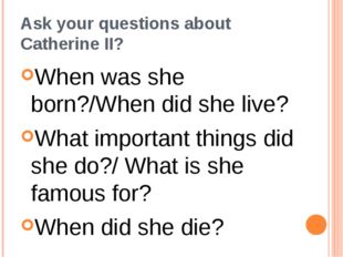 Ask your questions about Catherine II? When was she born?/When did she live?