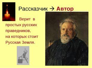 Рассказчик  Автор Верит в простых русских праведников, на которых стоит Русс