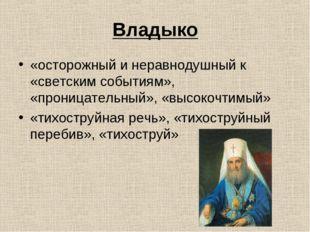 Владыко «осторожный и неравнодушный к «светским событиям», «проницательный»,