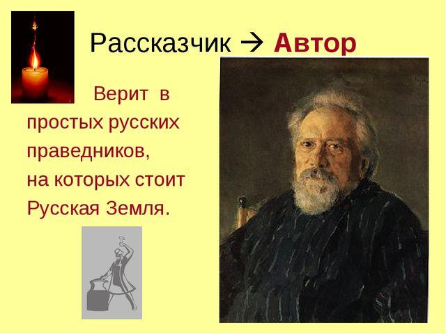 Рассказчик  Автор Верит в простых русских праведников, на которых стоит Русс...