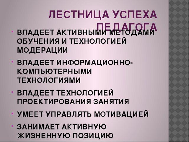 ЛЕСТНИЦА УСПЕХА ПЕДАГОГА ВЛАДЕЕТ АКТИВНЫМИ МЕТОДАМИ ОБУЧЕНИЯ И ТЕХНОЛОГИЕЙ М...