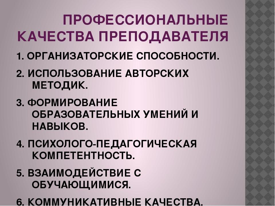 ПРОФЕССИОНАЛЬНЫЕ КАЧЕСТВА ПРЕПОДАВАТЕЛЯ 1. ОРГАНИЗАТОРСКИЕ СПОСОБНОСТИ. 2. ИС...