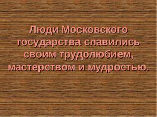 Люди Московского государства славились своим трудолюбием, мастерством и мудро