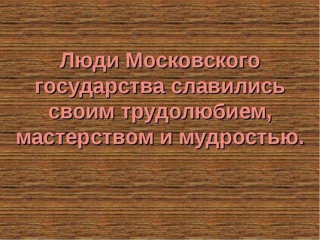 Люди Московского государства славились своим трудолюбием, мастерством и мудро...