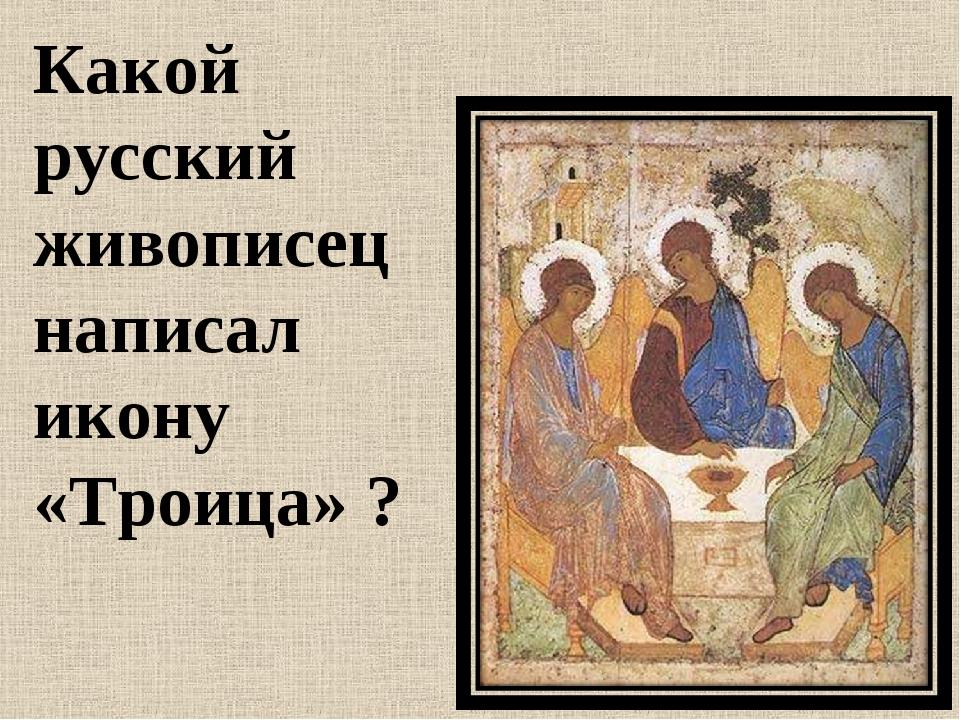 Какой русский живописец написал икону «Троица» ?