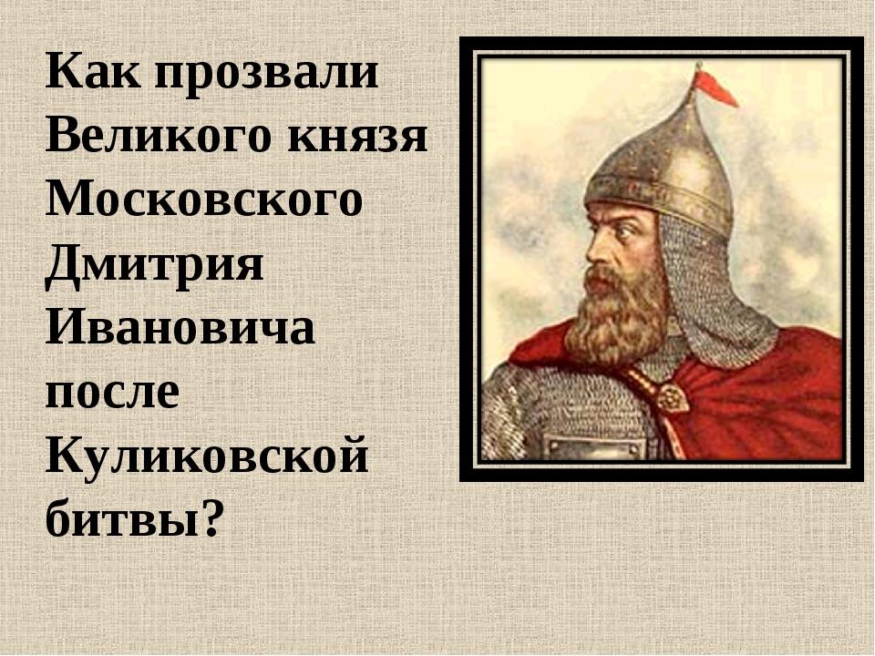 Как прозвали Великого князя Московского Дмитрия Ивановича после Куликовской б...