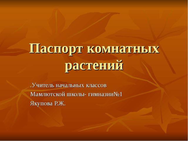 Паспорт комнатных растений .Учитель начальных классов Мамлютской школы- гимна...