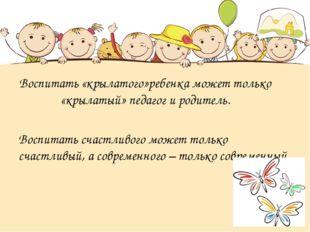 Воспитать «крылатого»ребенка может только «крылатый» педагог и родитель. Восп