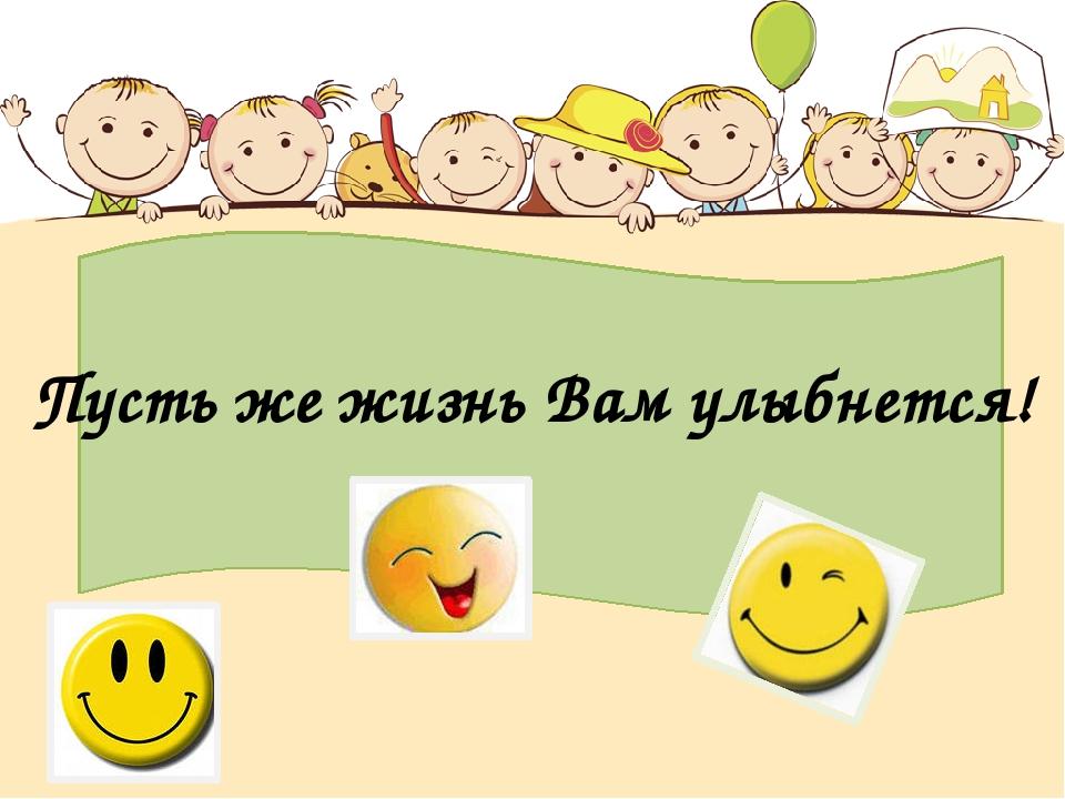 Пусть же жизнь Вам улыбнется!
