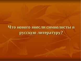 Что нового внесли символисты в русскую литературу?
