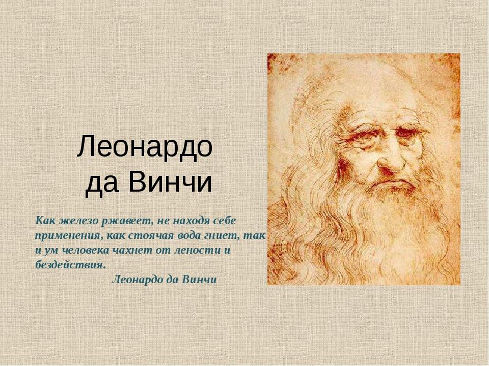 Леонардо да Винчи Как железо ржавеет, не находя себе применения, как стоячая...