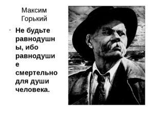 Максим Горький Не будьте равнодушны, ибо равнодушие смертельно для души челов