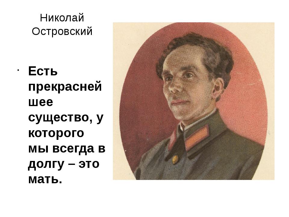Николай Островский Есть прекраснейшее существо, у которого мы всегда в долгу...