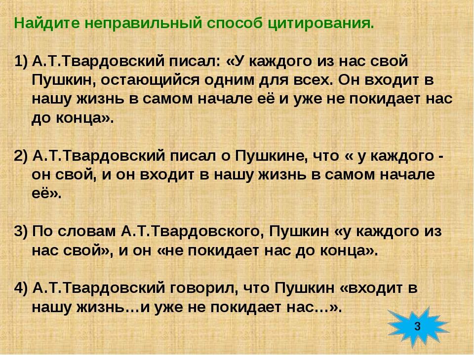 Найдите неправильный способ цитирования. А.Т.Твардовский писал: «У каждого из...