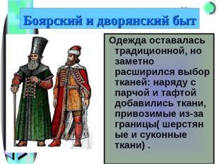Боярский и дворянский быт Одежда оставалась традиционной, но заметно расширил