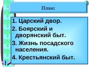 1. Царский двор. 2. Боярский и дворянский быт. 3. Жизнь посадского населения.
