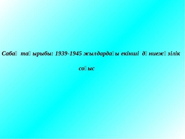 Сабақ тақырыбы: 1939-1945 жылдардағы екінші дүниежүзілік соғыс