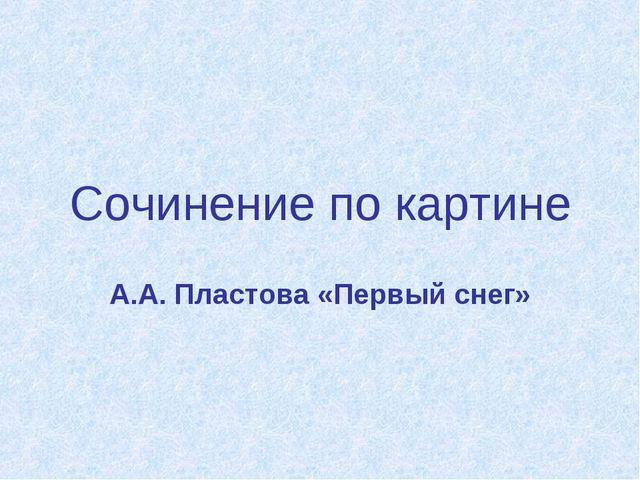 Сочинение по картине А.А. Пластова «Первый снег»