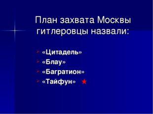 План захвата Москвы гитлеровцы назвали: «Цитадель» «Блау» «Багратион» «Тайфун»