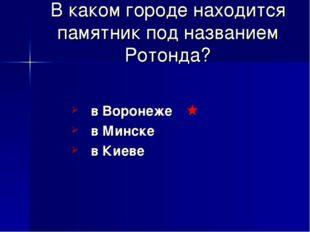 В каком городе находится памятник под названием Ротонда? в Воронеже в Минске