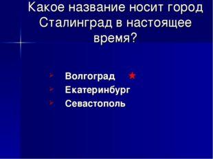 Какое название носит город Сталинград в настоящее время? Волгоград Екатеринбу
