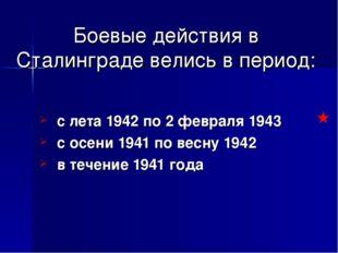 Боевые действия в Сталинграде велись в период: с лета 1942 по 2 февраля 1943