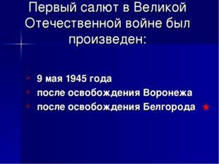 Первый салют в Великой Отечественной войне был произведен: 9 мая 1945 года по