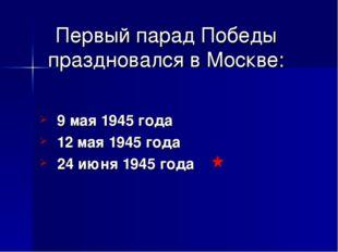 Первый парад Победы праздновался в Москве: 9 мая 1945 года 12 мая 1945 года 2