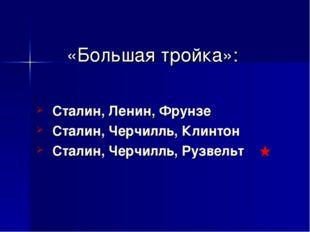 «Большая тройка»: Сталин, Ленин, Фрунзе Сталин, Черчилль, Клинтон Сталин, Чер
