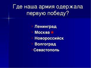 Где наша армия одержала первую победу? Ленинград Москва Новороссийск Волгогра