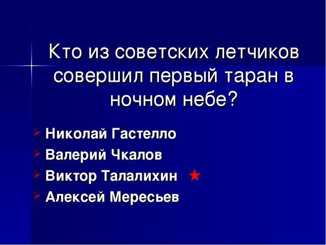 Кто из советских летчиков совершил первый таран в ночном небе? Николай Гастел...