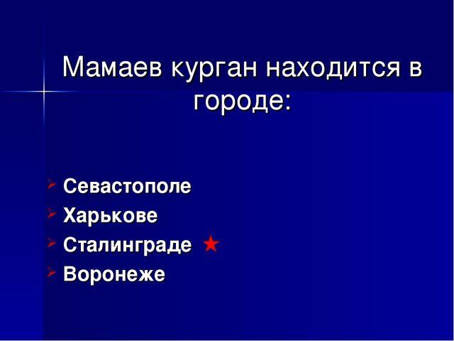 Мамаев курган находится в городе: Севастополе Харькове Сталинграде Воронеже