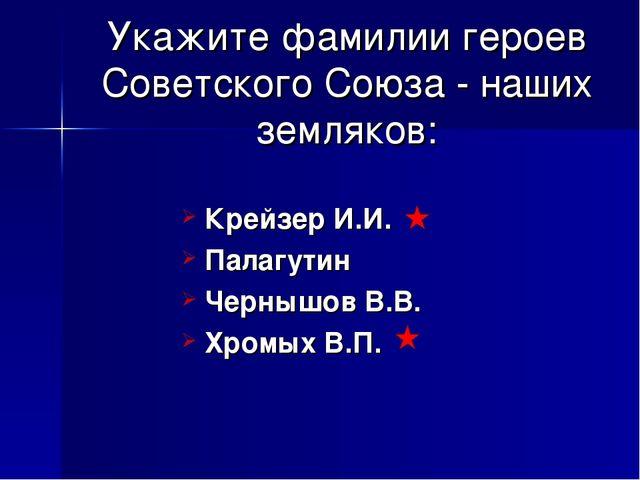 Укажите фамилии героев Советского Союза - наших земляков: Крейзер И.И. Палагу...