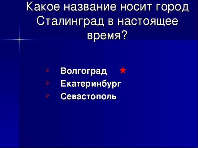 Какое название носит город Сталинград в настоящее время? Волгоград Екатеринбу...