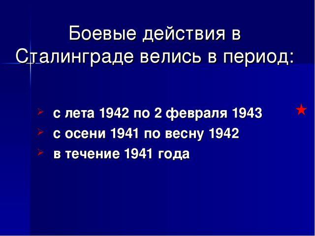 Боевые действия в Сталинграде велись в период: с лета 1942 по 2 февраля 1943...