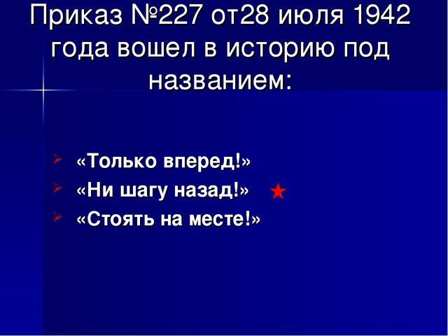 Приказ №227 от28 июля 1942 года вошел в историю под названием: «Только вперед...