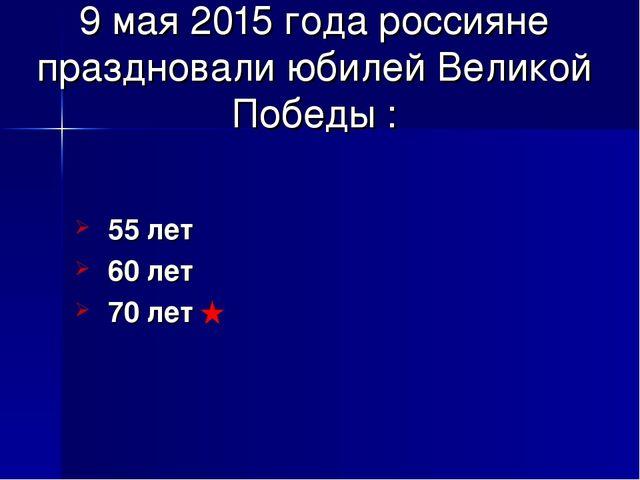 9 мая 2015 года россияне праздновали юбилей Великой Победы : 55 лет 60 лет 70...