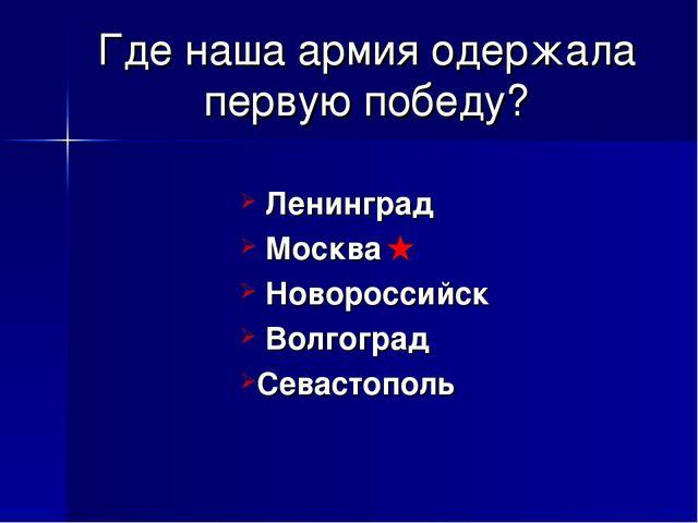 Где наша армия одержала первую победу? Ленинград Москва Новороссийск Волгогра...