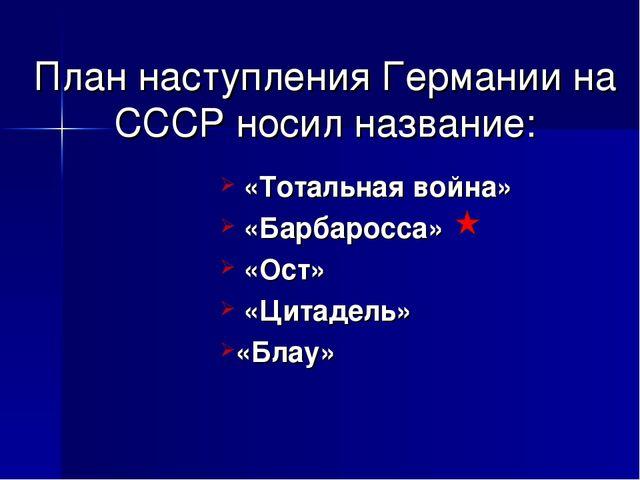 План наступления Германии на СССР носил название: «Тотальная война» «Барбарос...