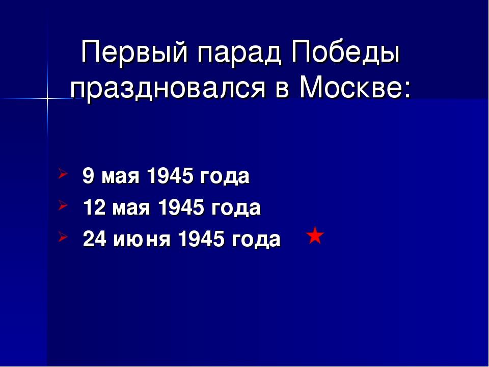 Первый парад Победы праздновался в Москве: 9 мая 1945 года 12 мая 1945 года 2...