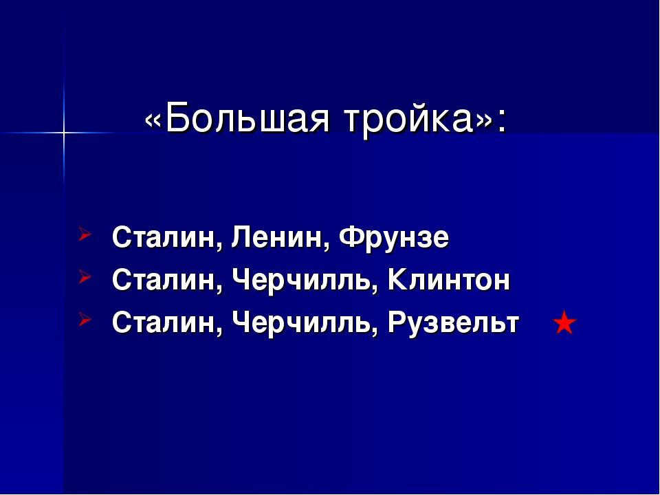 «Большая тройка»: Сталин, Ленин, Фрунзе Сталин, Черчилль, Клинтон Сталин, Чер...