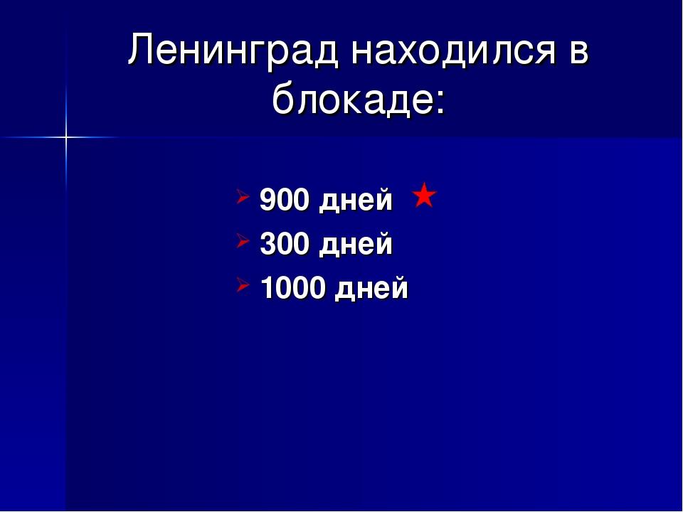Ленинград находился в блокаде: 900 дней 300 дней 1000 дней